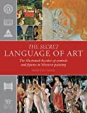 The Secret Language of Art: The Illustrated Decoder of Symbols and Figures in Western Painting