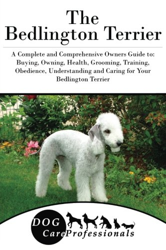 The Bedlington Terrier: A Complete and Comprehensive Owners Guide to: Buying, Owning, Health, Grooming, Training, Obedience, Understanding and Caring ... to Caring for a Dog from a Puppy to Old (Bedlington Terrier)