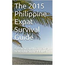 The 2015 Philippine Expat Survival Guide: A Realistic and Informative View of Life in the Islands