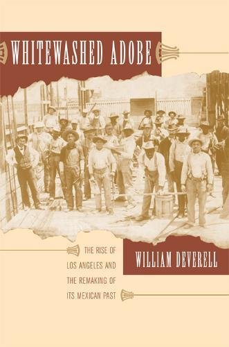 Whitewashed Adobe: The Rise of Los Angeles and the Remaking of Its Mexican Past ()