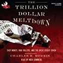 The Trillion Dollar Meltdown: Easy Money, High Rollers, and the Great Credit Crash Audiobook by Charles R. Morris Narrated by Nick Summers