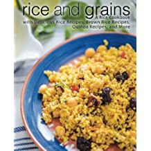 Rice and Grains: A Rice Cookbook with Delicious Rice Recipes, Brown Rice Recipes, Quinoa Recipes, and More