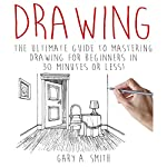 Drawing: The Ultimate Guide to Mastering Drawing for Beginners in 30 Minutes or Less | Gary Smith