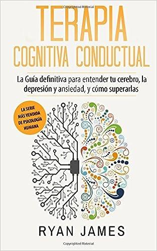 Terapia Cognitiva Conductual: La Guía definitiva para entender tu cerebro, la depresión y ansiedad, y cómo superarlas (Cognitive Behavioral Therapy en ...