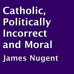 Catholic, Politically Incorrect and Moral