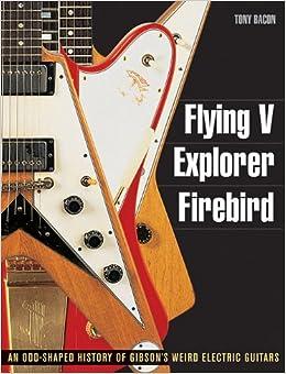 Flying V, Explorer, Firebird: An Odd-Shaped History of Gibson's Weird Electric Guitars (Guitar Reference (Backbeat Books))