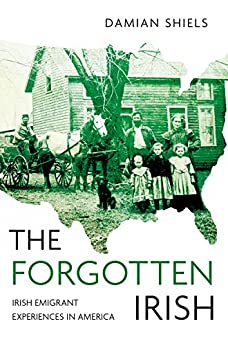 Forgotten Irish: Irish Emigrant Experiences in America by [Shiels, Damian]