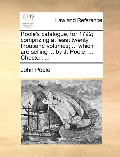 Poole's catalogue, for 1792; comprizing at least twenty thousand volumes. which are selling by J. Poole. Chester.