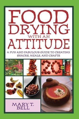 Food Drying with an Attitude: A Fun and Fabulous Guide to Creating Snacks, Meals, and Crafts by Mary T. Bell