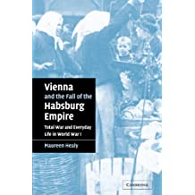 Vienna and the Fall of the Habsburg Empire: Total War and Everyday Life in World War I (Studies in the Social and Cultural History of Modern Warfare)