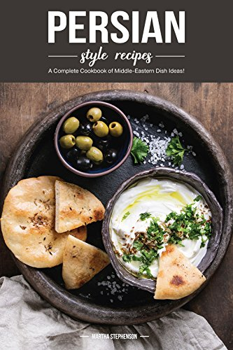 Persian Style Recipes: A Complete Cookbook of Middle-Eastern Dish Ideas! by Martha Stephenson