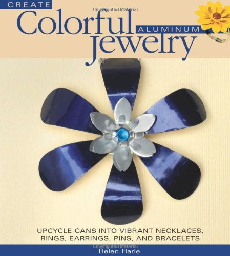 Create Colorful Aluminum Jewelry: Upcycle cans into vibrant necklaces, rings, earrings, pins, & bracelets