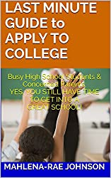 LAST MINUTE GUIDE to APPLY TO COLLEGE: Busy High School Students & Concerned Parents: YES, YOU STILL HAVE TIME TO GET INTO A GREAT SCHOOL!