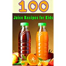 100 Juice Recipes for Kids: Healthy Fruit and Vegetable Juicing Recipes for Kids. Delicious and Nutritious Recipes That Are Filled with Vitamins and Minerals. ... Sprint Super Healthy Juice Recipes Book 5)