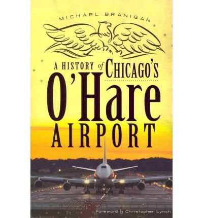 [ [ [ A History of Chicago's O'Hare Airport [ A HISTORY OF CHICAGO'S O'HARE AIRPORT ] By Branigan, Michael ( Author )Oct-20-2011 - Airport Chicago Ohare