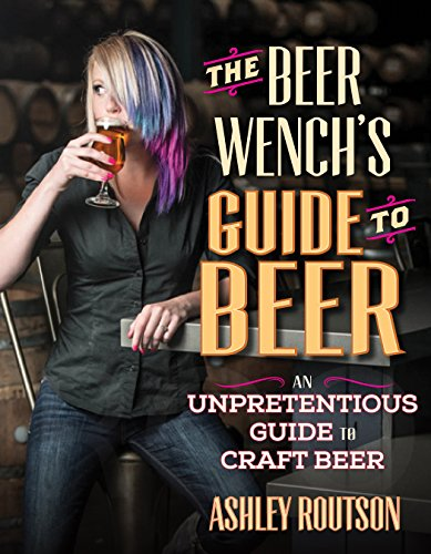 The Beer Wench's Guide to Beer: An Unpretentious Guide to Craft Beer