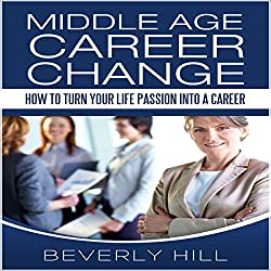 Middle Age Career Change: How to Turn Your Life Passion into a Career