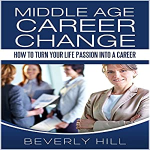 Middle Age Career Change: How to Turn Your Life Passion into a Career Audiobook