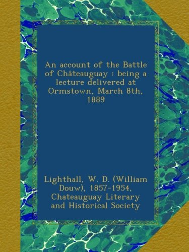 Read Online An account of the Battle of Châteauguay : being a lecture delivered at Ormstown, March 8th, 1889 pdf