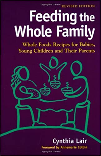 Feeding the Whole Family: Whole Foods Recipes for Babies, Young ...