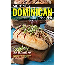 Authentic Dominican Recipes: Your Cookbook for Dominican Breakfasts, Dinners Desserts