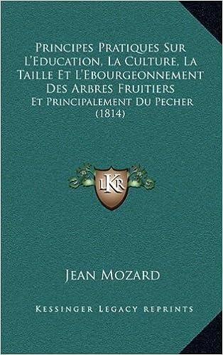 Book Principes Pratiques Sur L'Education, La Culture, La Taille Et L'Ebourgeonnement Des Arbres Fruitiers: Et Principalement Du Pecher (1814)