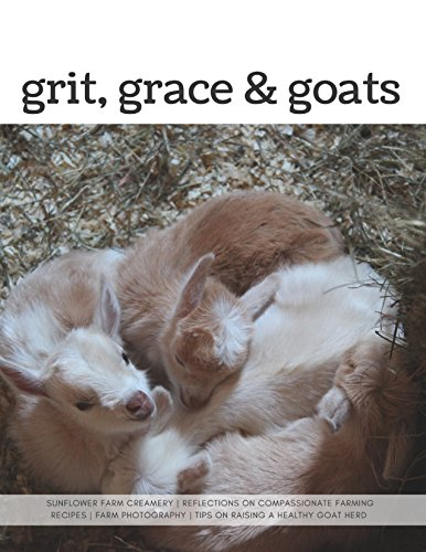 Grit, Grace & Goats: Sunflower Farm Creamery's Reflections on Compassionate Farming, Recipes, Farm Photography & Tips on Raising a Healthy Herd (English Edition)