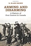 Arming and Disarming : A History of Gun Control in Canada, Brown, R. Blake and The Osgoode Society, 144264639X