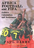 Africa, Football and FIFA : Politics, Colonialism and Resistance, Darby, Paul, 071468029X