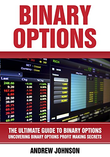 (Binary Options: The Ultimate Guide to Binary Options: Uncovering Binary Options Profit Making Secrets (The Ultimate Guide To Trading Book 1) )