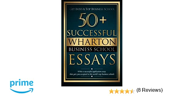 com successful wharton business school essays  com 50 successful wharton business school essays successful application essays gain entry to the world s top business schools volume 1