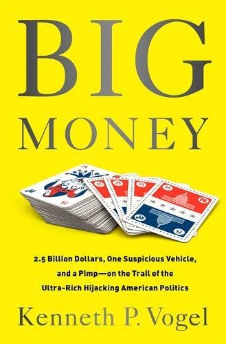 Big Money: 2.5 Billion Dollars, One Suspicious Vehicle, and a Pimp-on the Trail of the Ultra-Rich Hijacking American Politics (Big Money)