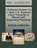 I B Kleinert Rubber Co V. Stein U. S. Supreme Court Transcript of Record with Supporting Pleadings, Edwin H. Brown, 1270157213