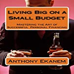 Living Big on a Small Budget: Mastering the Art of Successful Personal Financing | Anthony Ekanem