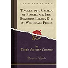Tingle's 1930 Catalog of Peonies and Iris, Boxwood, Lilacs, Etc. at Wholesale Prices (Classic Reprint)