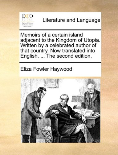 Memoirs of a certain island adjacent to the Kingdom of Utopia. Written by a celebrated author of that country. Now translated into English. ... The second edition.