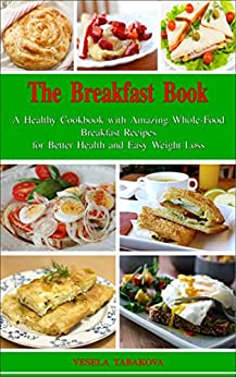 The Breakfast Book: A Healthy Cookbook with Amazing Whole