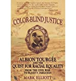 img - for [(Color Blind Justice: Albion Tourgee and the Quest for Racial Equality from the Civil War to Plessy V. Ferguson )] [Author: Mark Elliot] [Jan-2009] book / textbook / text book