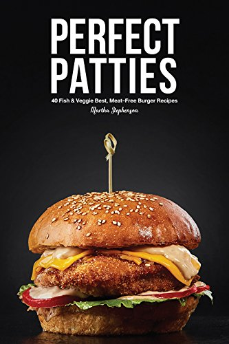 Perfect Patties: 40 Fish & Veggie Best, Meat-Free Burger (Free Steak)