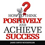 How to Think Positively and Achieve Success | James David Rockefeller