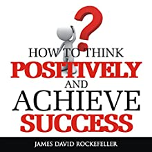 How to Think Positively and Achieve Success Audiobook by James David Rockefeller Narrated by Weston Gritt
