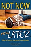 img - for Not Now, Maybe Later: Helping Children Overcome Procrastination book / textbook / text book