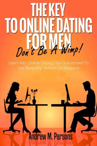The Key To Online Dating For Men - Don't Be A Wimp!: Learn Key Online Dating Tips Guaranteed to Get Beautiful Women To Respond (Dating Advice) (Volume 1)
