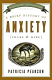 A Brief History of Anxiety (Yours and Mine), Patricia Pearson, 0679314997
