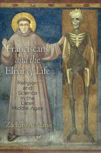 Franciscans and the Elixir of Life: Religion and Science in the Later Middle Ages (The Middle Ages Series) (In The Later Middle Ages The Church)