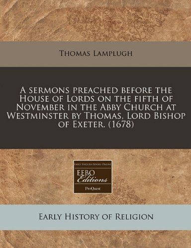 Download A sermons preached before the House of Lords on the fifth of November in the Abby Church at Westminster by Thomas, Lord Bishop of Exeter. (1678) pdf epub