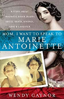 Mom, I Want to Speak to Marie Antoinette: A Story About Traumatic Brain Injury, Abuse, Death, Divorce, Love & Laughter by [Gaynor, Wendy]
