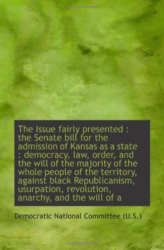 Read Online The Issue fairly presented : the Senate bill for the admission of Kansas as a state : democracy, law pdf