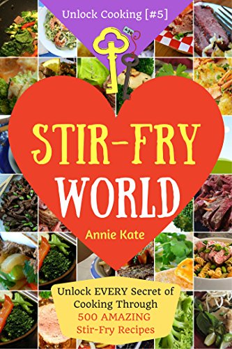 Welcome to Stir-Fry World: Unlock EVERY Secret of Cooking Through 500 AMAZING Stir Fry Recipes (Stir Fry Cookbook, Wok Recipes, Easy Chinese Recipes, Wok Cooking...) (Unlock Cooking, Cookbook [#5] by Annie Kate