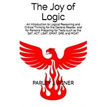 The Joy of Logic: An Introduction to Logical Reasoning and Critical Thinking for the General Reader, and for Persons Preparing for Tests Such as the SAT, ACT, LSAT, GMAT, GRE, and MCAT